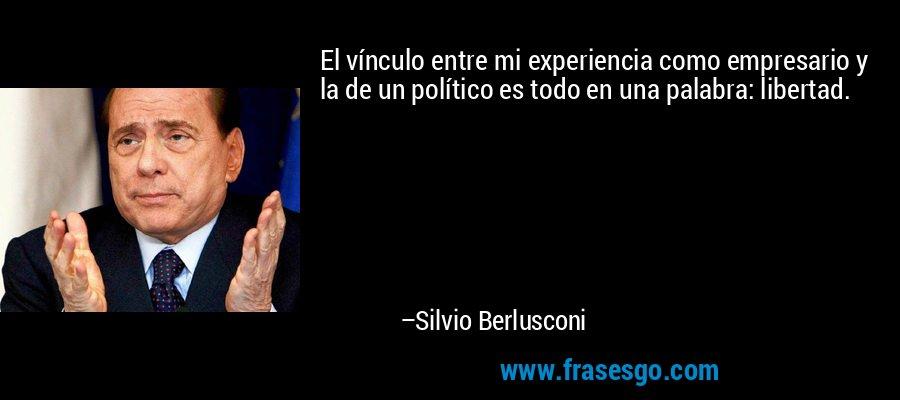 El vínculo entre mi experiencia como empresario y la de un político es todo en una palabra: libertad. – Silvio Berlusconi
