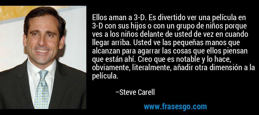 Ellos aman a 3-D. Es divertido ver una película en 3-D con sus hijos o con un grupo de niños porque ves a los niños delante de usted de vez en cuando llegar arriba. Usted ve las pequeñas manos que alcanzan para agarrar las cosas que ellos piensan que están ahí. Creo que es notable y lo hace, obviamente, literalmente, añadir otra dimensión a la película. – Steve Carell