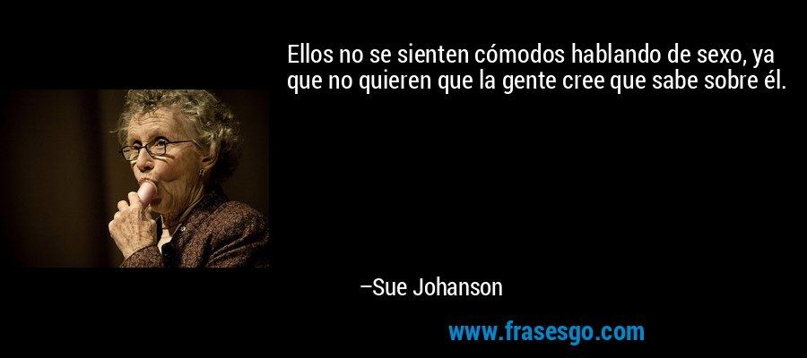 Ellos no se sienten cómodos hablando de sexo, ya que no quieren que la gente cree que sabe sobre él. – Sue Johanson