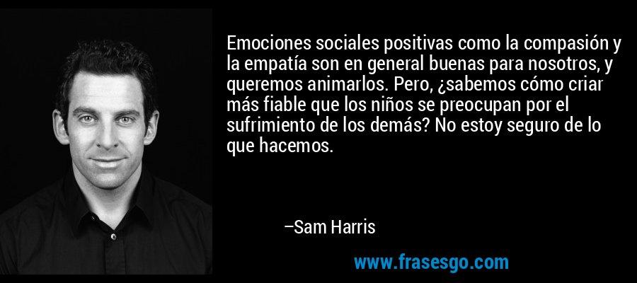 Emociones sociales positivas como la compasión y la empatía son en general buenas para nosotros, y queremos animarlos. Pero, ¿sabemos cómo criar más fiable que los niños se preocupan por el sufrimiento de los demás? No estoy seguro de lo que hacemos. – Sam Harris
