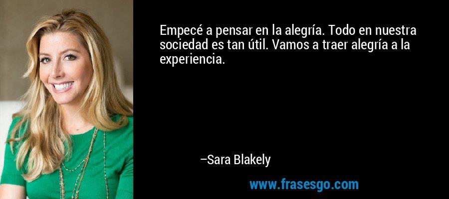 Empecé a pensar en la alegría. Todo en nuestra sociedad es tan útil. Vamos a traer alegría a la experiencia. – Sara Blakely