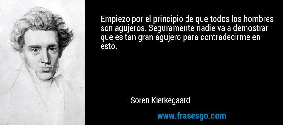 Empiezo por el principio de que todos los hombres son agujeros. Seguramente nadie va a demostrar que es tan gran agujero para contradecirme en esto. – Soren Kierkegaard
