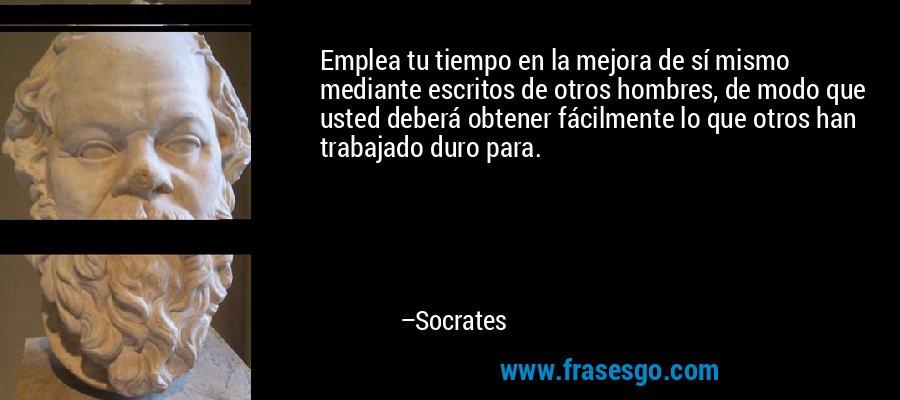 Emplea tu tiempo en la mejora de sí mismo mediante escritos de otros hombres, de modo que usted deberá obtener fácilmente lo que otros han trabajado duro para. – Socrates