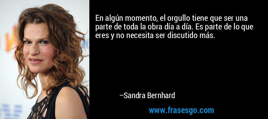 En algún momento, el orgullo tiene que ser una parte de toda la obra día a día. Es parte de lo que eres y no necesita ser discutido más. – Sandra Bernhard