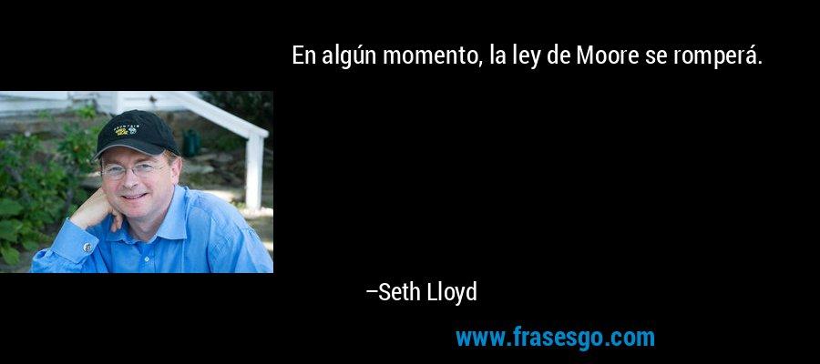 En algún momento, la ley de Moore se romperá. – Seth Lloyd
