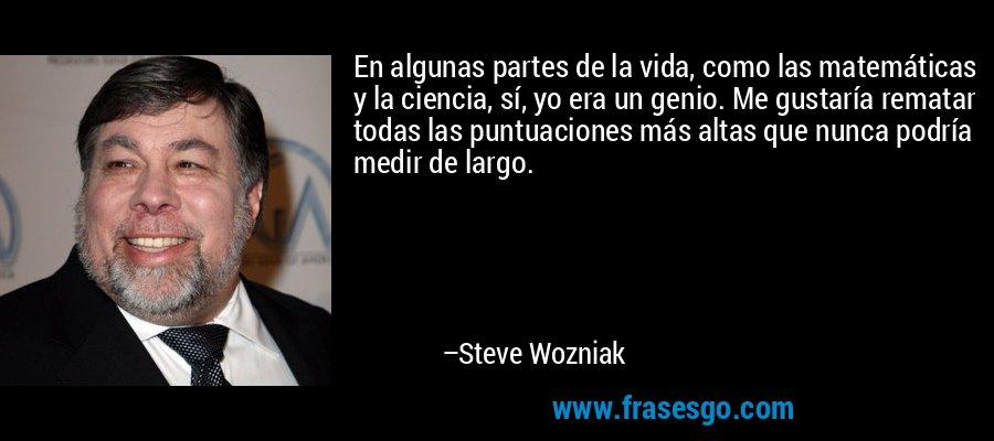 En algunas partes de la vida, como las matemáticas y la ciencia, sí, yo era un genio. Me gustaría rematar todas las puntuaciones más altas que nunca podría medir de largo. – Steve Wozniak