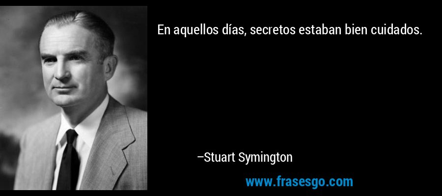 En aquellos días, secretos estaban bien cuidados. – Stuart Symington