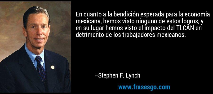 En cuanto a la bendición esperada para la economía mexicana, hemos visto ninguno de estos logros, y en su lugar hemos visto el impacto del TLCAN en detrimento de los trabajadores mexicanos. – Stephen F. Lynch