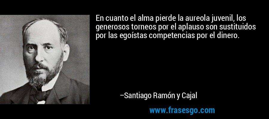 En cuanto el alma pierde la aureola juvenil, los generosos torneos por el aplauso son sustituidos por las egoístas competencias por el dinero. – Santiago Ramón y Cajal