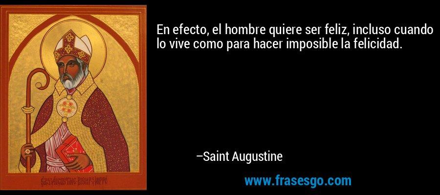 En efecto, el hombre quiere ser feliz, incluso cuando lo vive como para hacer imposible la felicidad. – Saint Augustine