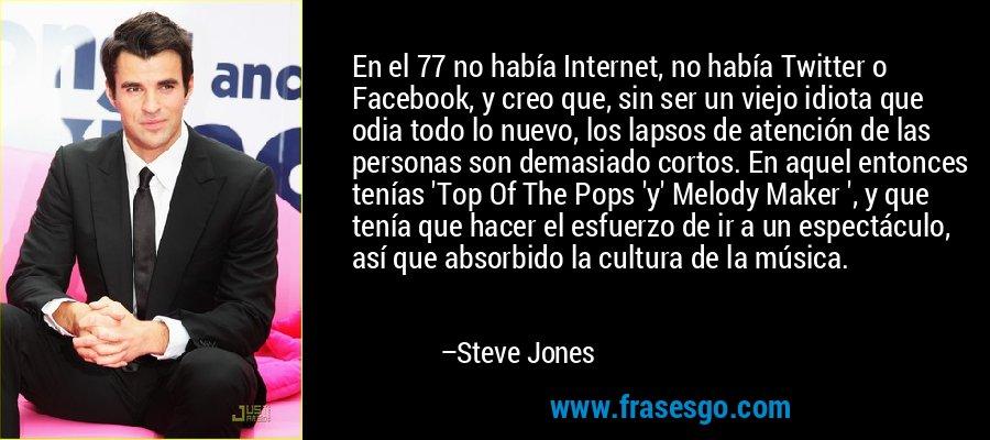 En el 77 no había Internet, no había Twitter o Facebook, y creo que, sin ser un viejo idiota que odia todo lo nuevo, los lapsos de atención de las personas son demasiado cortos. En aquel entonces tenías 'Top Of The Pops 'y' Melody Maker ', y que tenía que hacer el esfuerzo de ir a un espectáculo, así que absorbido la cultura de la música. – Steve Jones
