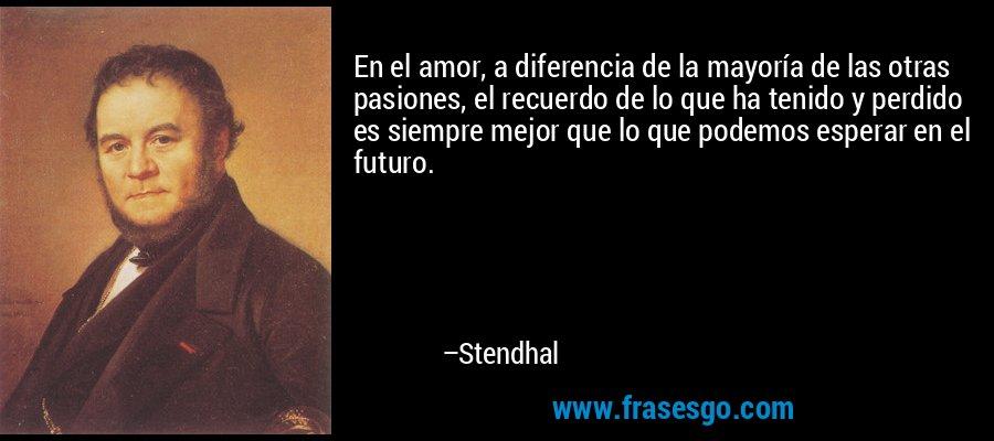 En el amor, a diferencia de la mayoría de las otras pasiones, el recuerdo de lo que ha tenido y perdido es siempre mejor que lo que podemos esperar en el futuro. – Stendhal