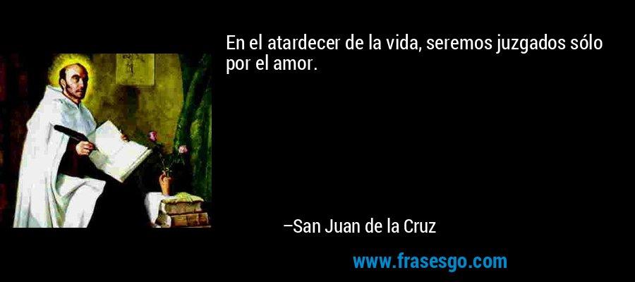 En el atardecer de la vida, seremos juzgados sólo por el amor. – San Juan de la Cruz