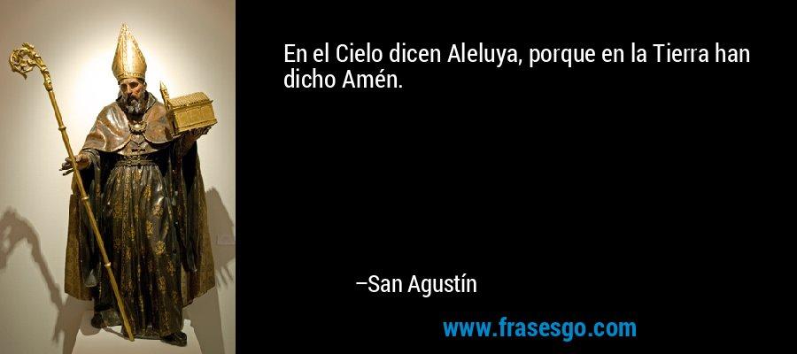 En el Cielo dicen Aleluya, porque en la Tierra han dicho Amén. – San Agustín