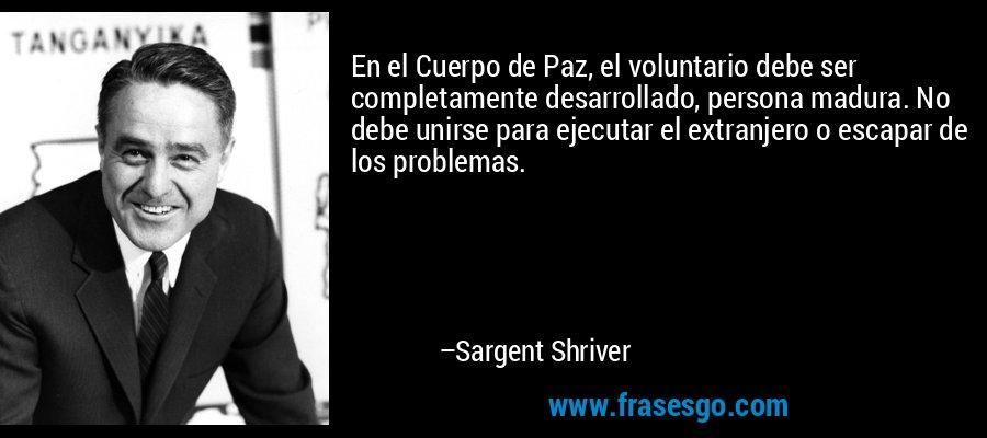 En el Cuerpo de Paz, el voluntario debe ser completamente desarrollado, persona madura. No debe unirse para ejecutar el extranjero o escapar de los problemas. – Sargent Shriver