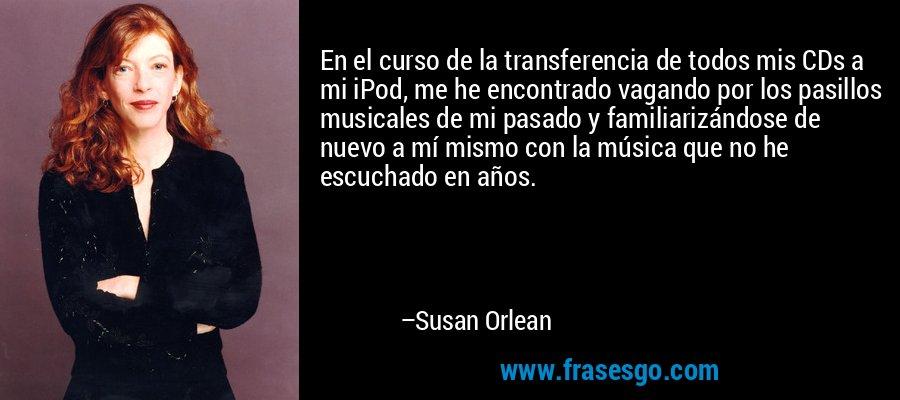 En el curso de la transferencia de todos mis CDs a mi iPod, me he encontrado vagando por los pasillos musicales de mi pasado y familiarizándose de nuevo a mí mismo con la música que no he escuchado en años. – Susan Orlean