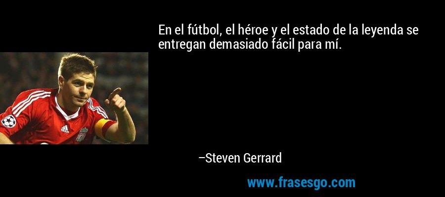 En el fútbol, el héroe y el estado de la leyenda se entregan demasiado fácil para mí. – Steven Gerrard