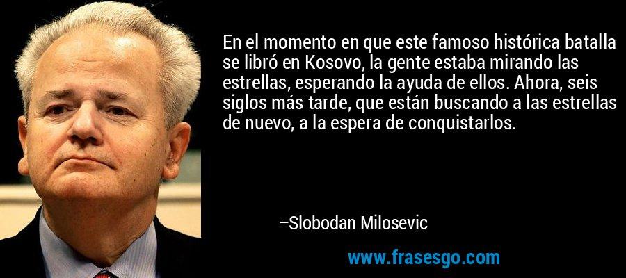 En el momento en que este famoso histórica batalla se libró en Kosovo, la gente estaba mirando las estrellas, esperando la ayuda de ellos. Ahora, seis siglos más tarde, que están buscando a las estrellas de nuevo, a la espera de conquistarlos. – Slobodan Milosevic