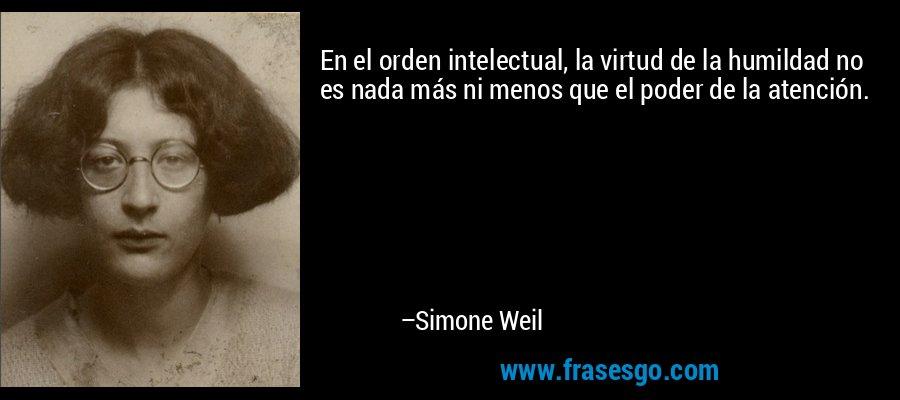 En el orden intelectual, la virtud de la humildad no es nada más ni menos que el poder de la atención. – Simone Weil
