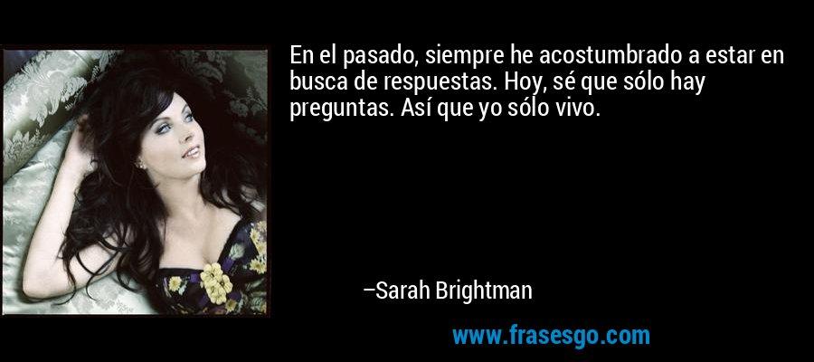 En el pasado, siempre he acostumbrado a estar en busca de respuestas. Hoy, sé que sólo hay preguntas. Así que yo sólo vivo. – Sarah Brightman