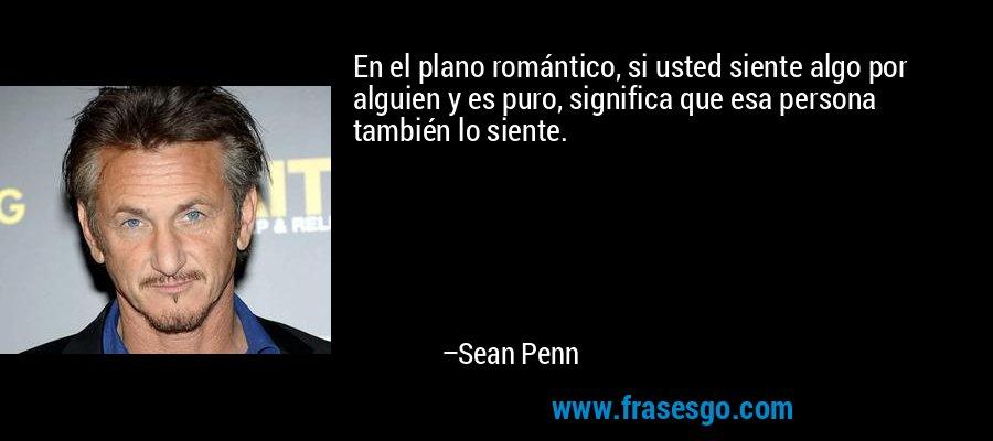 En el plano romántico, si usted siente algo por alguien y es puro, significa que esa persona también lo siente. – Sean Penn