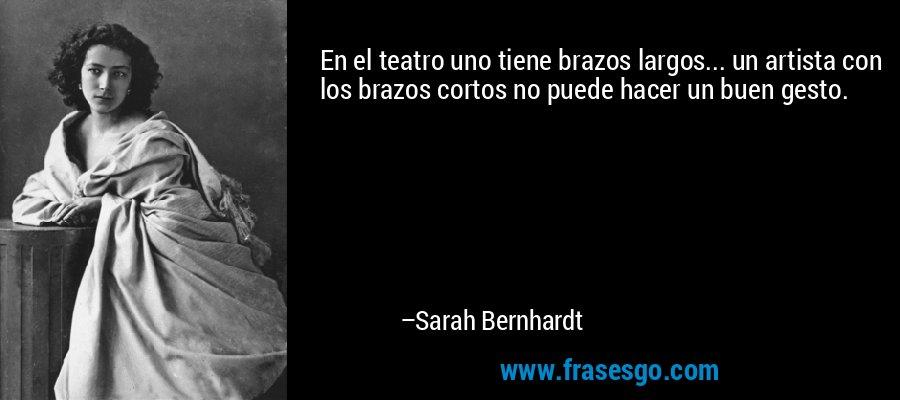 En el teatro uno tiene brazos largos... un artista con los brazos cortos no puede hacer un buen gesto. – Sarah Bernhardt