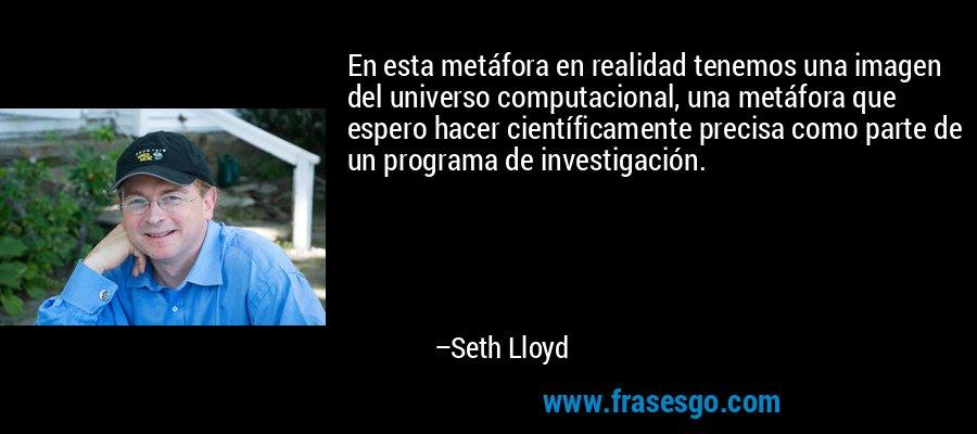 En esta metáfora en realidad tenemos una imagen del universo computacional, una metáfora que espero hacer científicamente precisa como parte de un programa de investigación. – Seth Lloyd