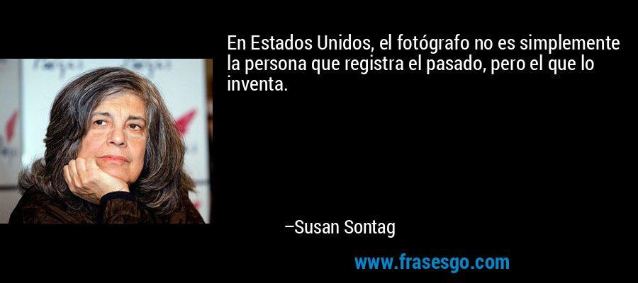 En Estados Unidos, el fotógrafo no es simplemente la persona que registra el pasado, pero el que lo inventa. – Susan Sontag