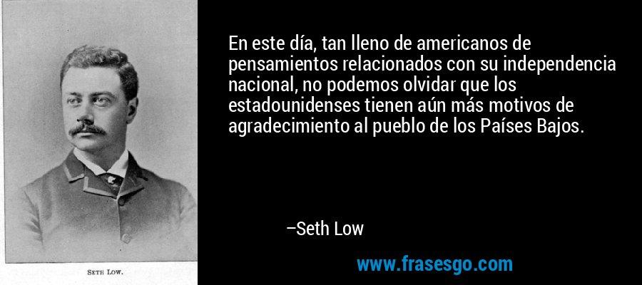 En este día, tan lleno de americanos de pensamientos relacionados con su independencia nacional, no podemos olvidar que los estadounidenses tienen aún más motivos de agradecimiento al pueblo de los Países Bajos. – Seth Low