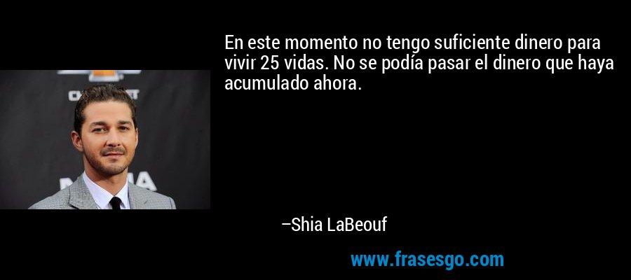 En este momento no tengo suficiente dinero para vivir 25 vidas. No se podía pasar el dinero que haya acumulado ahora. – Shia LaBeouf