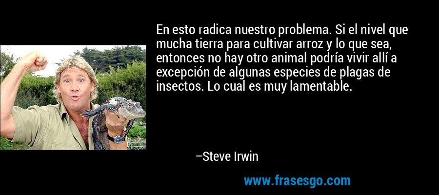 En esto radica nuestro problema. Si el nivel que mucha tierra para cultivar arroz y lo que sea, entonces no hay otro animal podría vivir allí a excepción de algunas especies de plagas de insectos. Lo cual es muy lamentable. – Steve Irwin