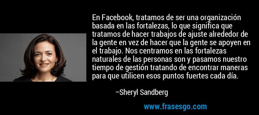 En Facebook, tratamos de ser una organización basada en las fortalezas, lo que significa que tratamos de hacer trabajos de ajuste alrededor de la gente en vez de hacer que la gente se apoyen en el trabajo. Nos centramos en las fortalezas naturales de las personas son y pasamos nuestro tiempo de gestión tratando de encontrar maneras para que utilicen esos puntos fuertes cada día. – Sheryl Sandberg