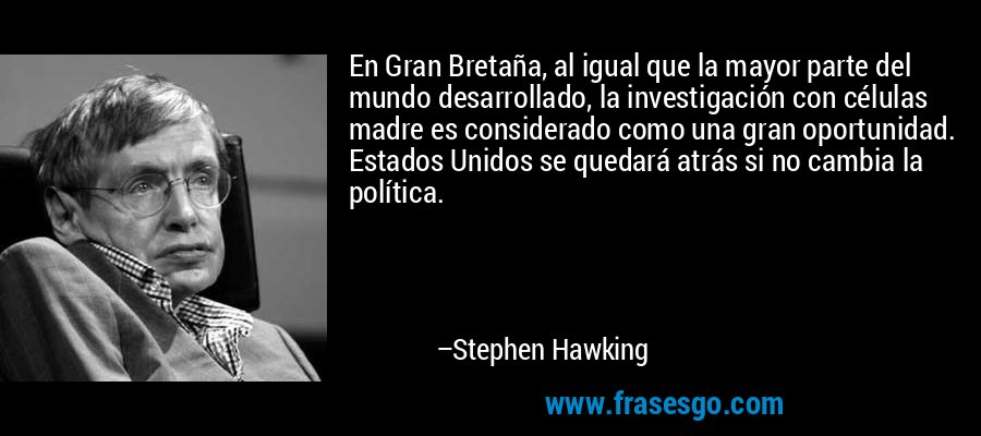 En Gran Bretaña, al igual que la mayor parte del mundo desarrollado, la investigación con células madre es considerado como una gran oportunidad. Estados Unidos se quedará atrás si no cambia la política. – Stephen Hawking