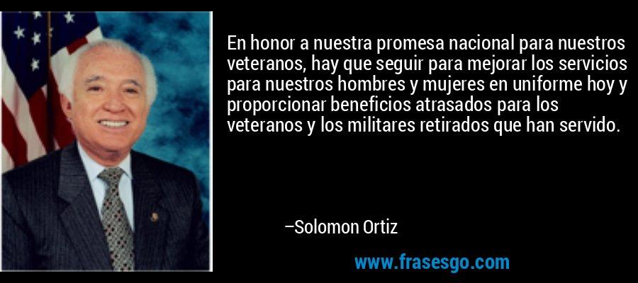 En honor a nuestra promesa nacional para nuestros veteranos, hay que seguir para mejorar los servicios para nuestros hombres y mujeres en uniforme hoy y proporcionar beneficios atrasados para los veteranos y los militares retirados que han servido. – Solomon Ortiz