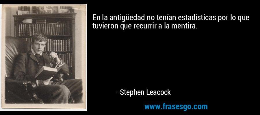 En la antigüedad no tenían estadísticas por lo que tuvieron que recurrir a la mentira. – Stephen Leacock