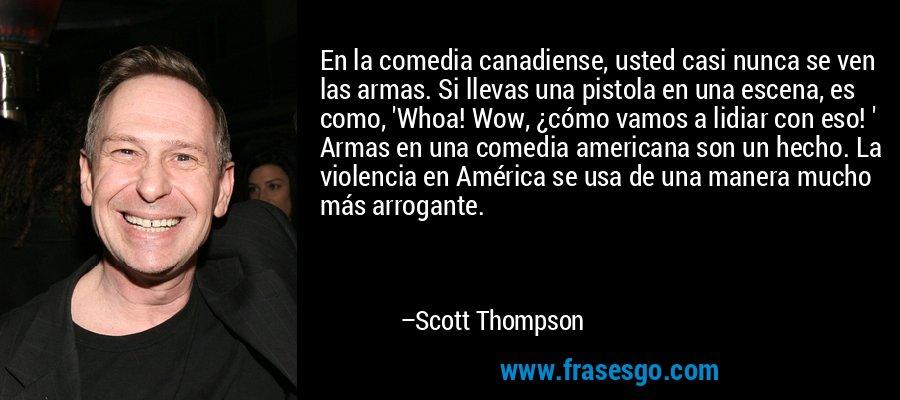 En la comedia canadiense, usted casi nunca se ven las armas. Si llevas una pistola en una escena, es como, 'Whoa! Wow, ¿cómo vamos a lidiar con eso! ' Armas en una comedia americana son un hecho. La violencia en América se usa de una manera mucho más arrogante. – Scott Thompson