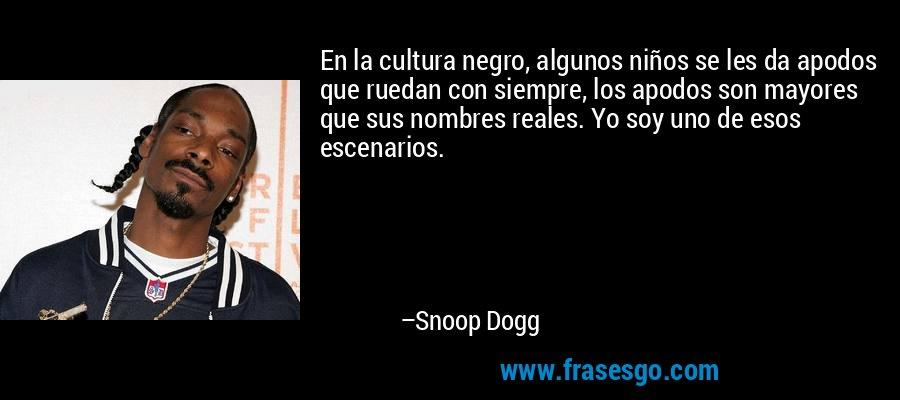 En la cultura negro, algunos niños se les da apodos que ruedan con siempre, los apodos son mayores que sus nombres reales. Yo soy uno de esos escenarios. – Snoop Dogg