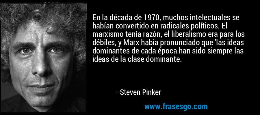 En la década de 1970, muchos intelectuales se habían convertido en radicales políticos. El marxismo tenía razón, el liberalismo era para los débiles, y Marx había pronunciado que 'las ideas dominantes de cada época han sido siempre las ideas de la clase dominante. – Steven Pinker