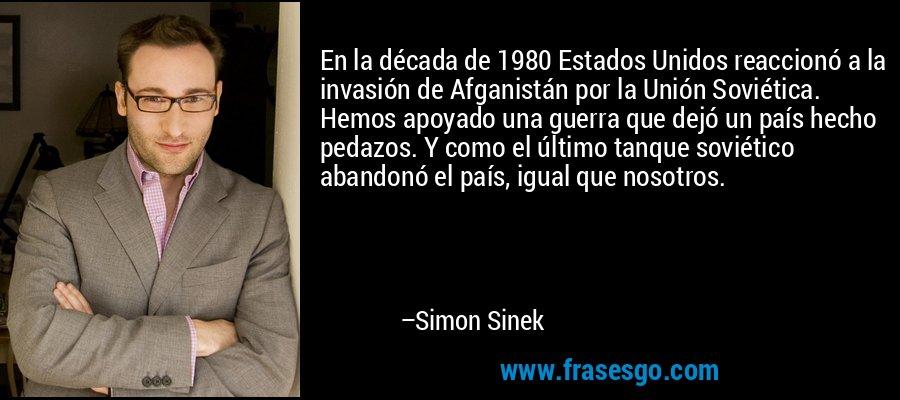 En la década de 1980 Estados Unidos reaccionó a la invasión de Afganistán por la Unión Soviética. Hemos apoyado una guerra que dejó un país hecho pedazos. Y como el último tanque soviético abandonó el país, igual que nosotros. – Simon Sinek