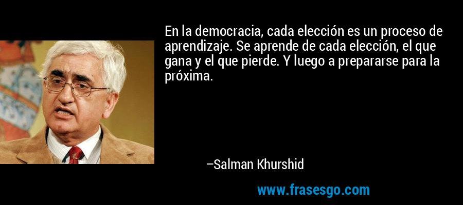 En la democracia, cada elección es un proceso de aprendizaje. Se aprende de cada elección, el que gana y el que pierde. Y luego a prepararse para la próxima. – Salman Khurshid