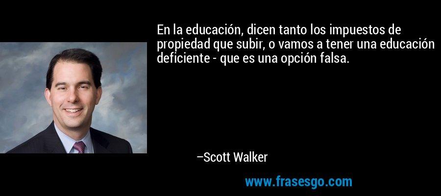 En la educación, dicen tanto los impuestos de propiedad que subir, o vamos a tener una educación deficiente - que es una opción falsa. – Scott Walker