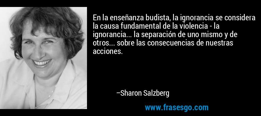 En la enseñanza budista, la ignorancia se considera la causa fundamental de la violencia - la ignorancia... la separación de uno mismo y de otros... sobre las consecuencias de nuestras acciones. – Sharon Salzberg