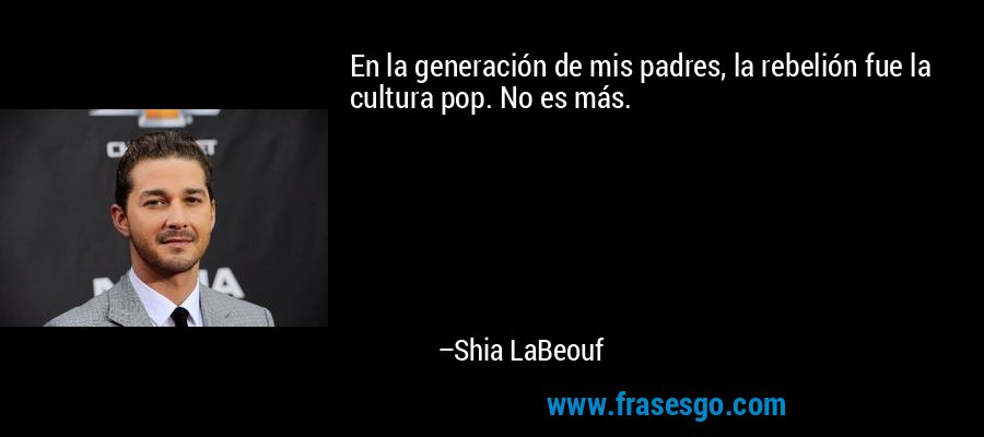 En la generación de mis padres, la rebelión fue la cultura pop. No es más. – Shia LaBeouf
