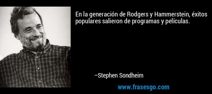 En la generación de Rodgers y Hammerstein, éxitos populares salieron de programas y películas. – Stephen Sondheim