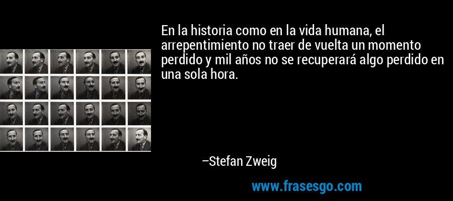 En la historia como en la vida humana, el arrepentimiento no traer de vuelta un momento perdido y mil años no se recuperará algo perdido en una sola hora. – Stefan Zweig