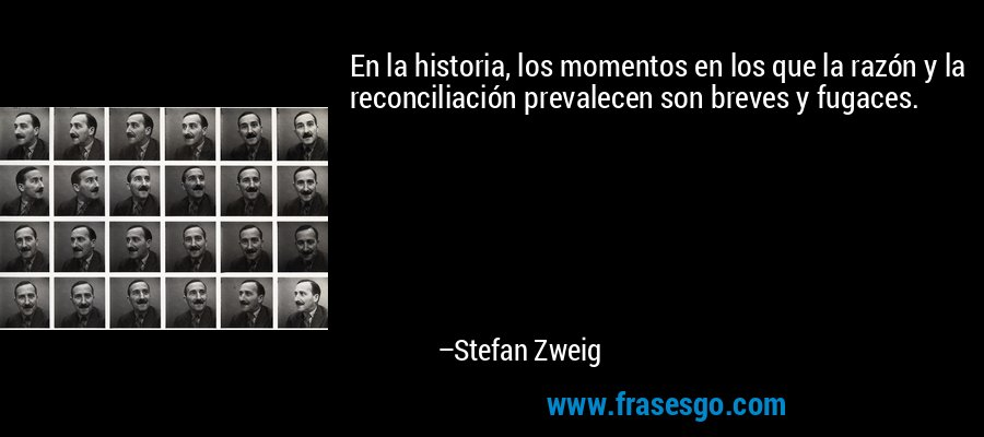En la historia, los momentos en los que la razón y la reconciliación prevalecen son breves y fugaces. – Stefan Zweig