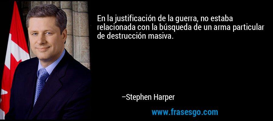 En la justificación de la guerra, no estaba relacionada con la búsqueda de un arma particular de destrucción masiva. – Stephen Harper