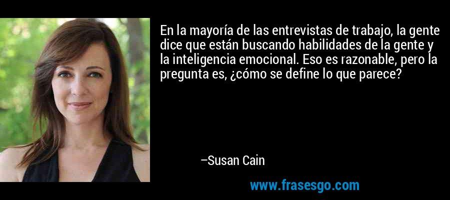 En la mayoría de las entrevistas de trabajo, la gente dice que están buscando habilidades de la gente y la inteligencia emocional. Eso es razonable, pero la pregunta es, ¿cómo se define lo que parece? – Susan Cain