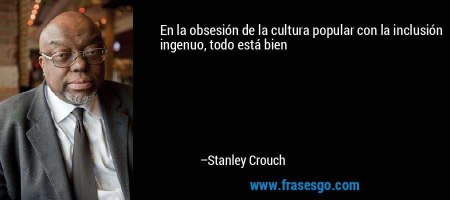 En la obsesión de la cultura popular con la inclusión ingenuo, todo está bien – Stanley Crouch