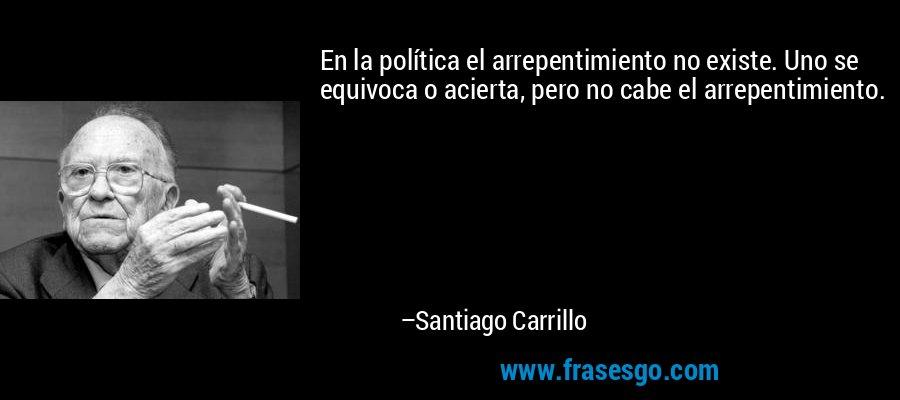 En la política el arrepentimiento no existe. Uno se equivoca o acierta, pero no cabe el arrepentimiento. – Santiago Carrillo